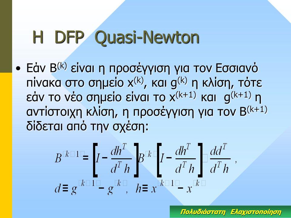 Η DFP Quasi-Newton Εάν Β (k) είναι η προσέγγιση για τον Εσσιανό πίνακα στο σημείο x (k), και g (k) η κλίση, τότε εάν το νέο σημείο είναι το x (k+1) και g (k+1) η αντίστοιχη κλίση, η προσέγγιση για τον Β (k+1) δίδεται από την σχέση:Εάν Β (k) είναι η προσέγγιση για τον Εσσιανό πίνακα στο σημείο x (k), και g (k) η κλίση, τότε εάν το νέο σημείο είναι το x (k+1) και g (k+1) η αντίστοιχη κλίση, η προσέγγιση για τον Β (k+1) δίδεται από την σχέση: Πολυδιάστατη Ελαχιστοποίηση