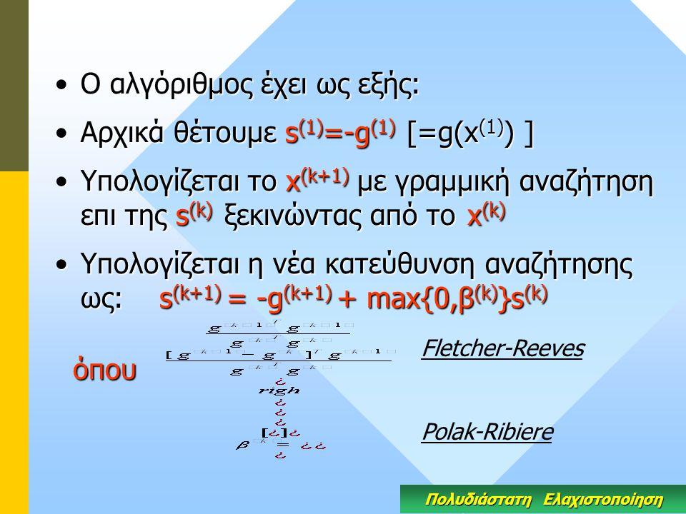 Ο αλγόριθμος έχει ως εξής:Ο αλγόριθμος έχει ως εξής: Αρχικά θέτουμε s (1) =-g (1) [=g(x (1) ) ]Αρχικά θέτουμε s (1) =-g (1) [=g(x (1) ) ] Yπολογίζεται το x (k+1) με γραμμική αναζήτηση επι της s (k) ξεκινώντας από το x (k)Yπολογίζεται το x (k+1) με γραμμική αναζήτηση επι της s (k) ξεκινώντας από το x (k) Υπολογίζεται η νέα κατεύθυνση αναζήτησης ως: s (k+1) = -g (k+1) + max{0,β (k) }s (k)Υπολογίζεται η νέα κατεύθυνση αναζήτησης ως: s (k+1) = -g (k+1) + max{0,β (k) }s (k) όπου όπου Πολυδιάστατη Ελαχιστοποίηση Fletcher-Reeves Polak-Ribiere