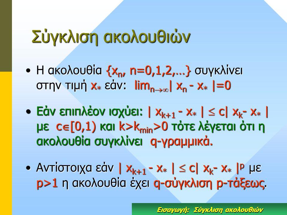 Σύγκλιση ακολουθιών Η ακολουθία {x n, n=0,1,2,…} συγκλίνει στην τιμή x * εάν: lim n  | x n - x * |=0Η ακολουθία {x n, n=0,1,2,…} συγκλίνει στην τιμή x * εάν: lim n  | x n - x * |=0 Eάν επιπλέον ισχύει: | x k+1 - x * |  c| x k - x * | με c  [0,1) και k>k min >0 τότε λέγεται ότι η ακολουθία συγκλίνει q-γραμμικά.Eάν επιπλέον ισχύει: | x k+1 - x * |  c| x k - x * | με c  [0,1) και k>k min >0 τότε λέγεται ότι η ακολουθία συγκλίνει q-γραμμικά.