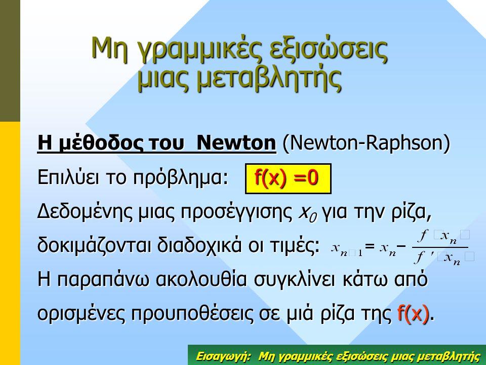 Η μέθοδος του Newton (Newton-Raphson) Επιλύει το πρόβλημα: f(x) =0 Δεδομένης μιας προσέγγισης x 0 για την ρίζα, δοκιμάζονται διαδοχικά οι τιμές: Η παραπάνω ακολουθία συγκλίνει κάτω από ορισμένες προυποθέσεις σε μιά ρίζα της f(x).