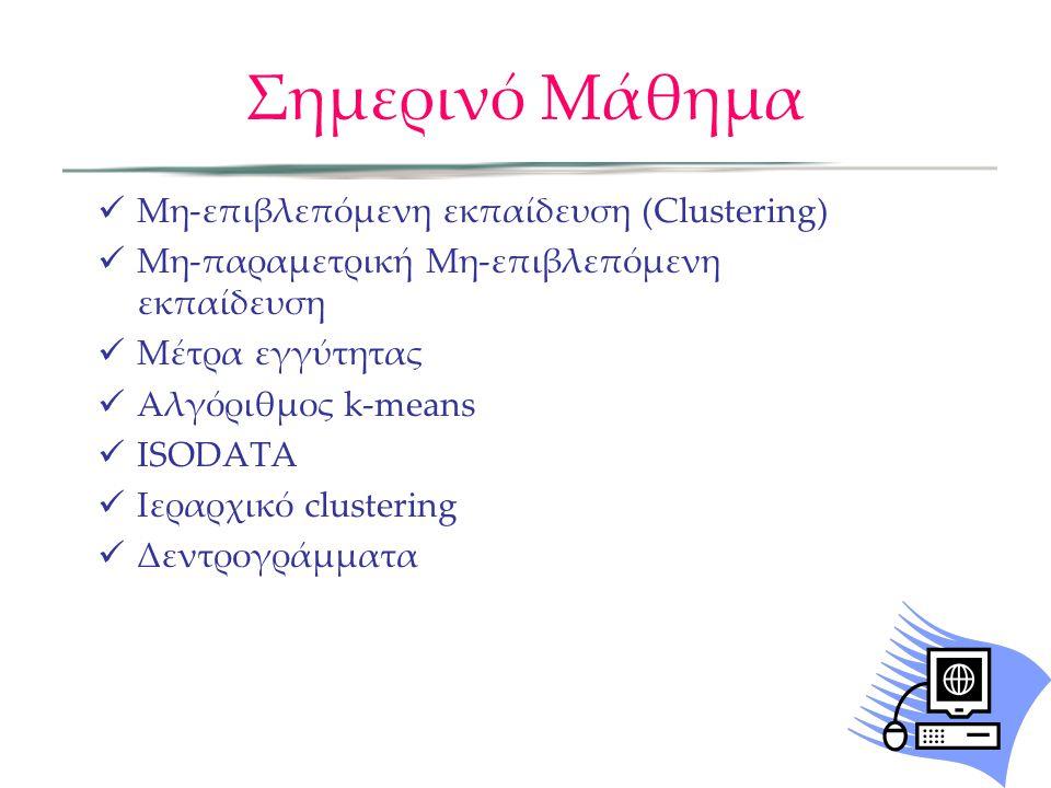 Σημερινό Μάθημα Μη-επιβλεπόμενη εκπαίδευση (Clustering) Μη-παραμετρική Μη-επιβλεπόμενη εκπαίδευση Μέτρα εγγύτητας Αλγόριθμος k-means ISODATA Ιεραρχικό clustering Δεντρογράμματα