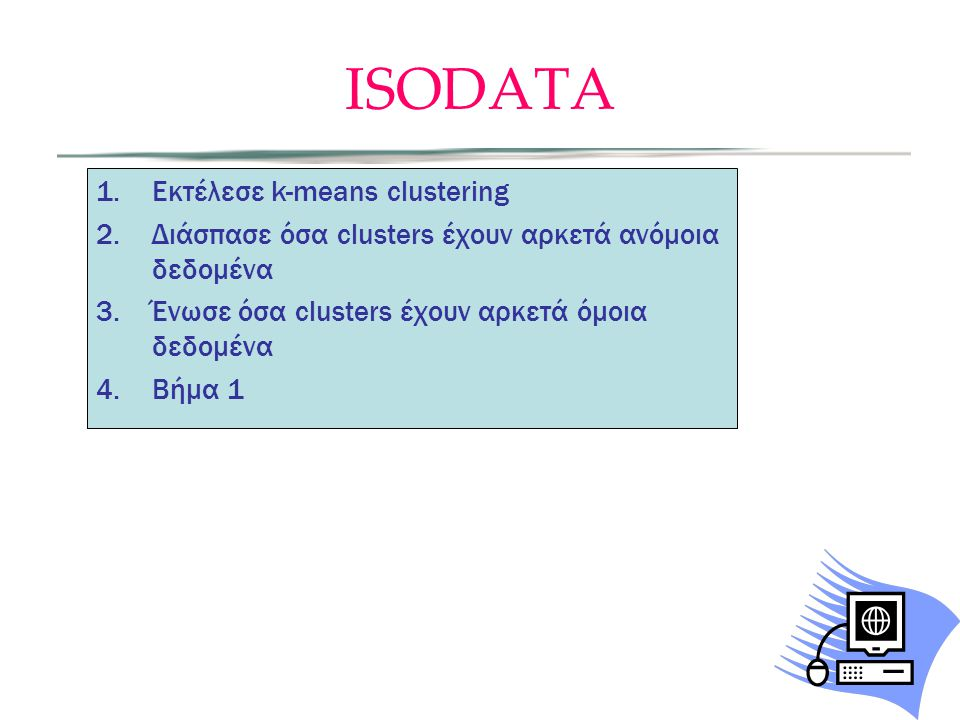ISODATA 1.Εκτέλεσε k-means clustering 2.Διάσπασε όσα clusters έχουν αρκετά ανόμοια δεδομένα 3.Ένωσε όσα clusters έχουν αρκετά όμοια δεδομένα 4.Βήμα 1