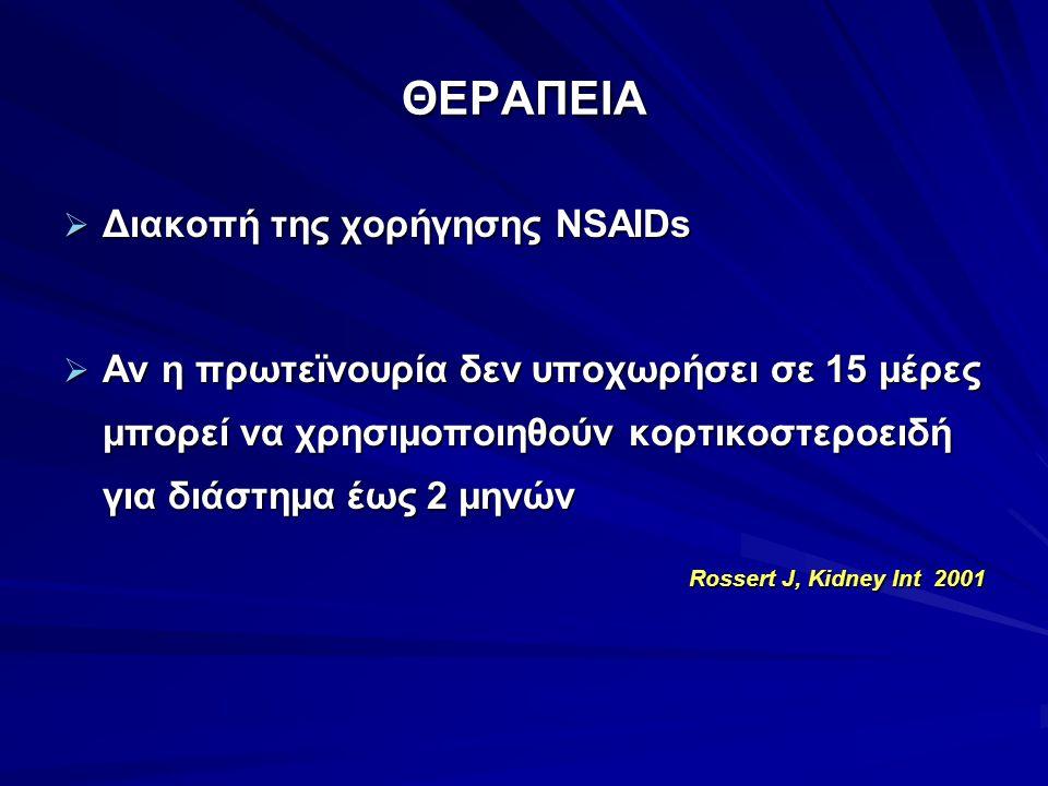 ΘΕΡΑΠΕΙΑ  Διακοπή της χορήγησης NSAIDs  Αν η πρωτεϊνουρία δεν υποχωρήσει σε 15 μέρες μπορεί να χρησιμοποιηθούν κορτικοστεροειδή για διάστημα έως 2 μ