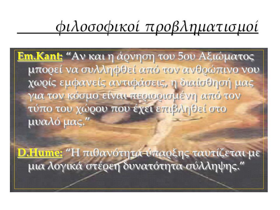 """φιλοσοφικοί προβληματισμοί φιλοσοφικοί προβληματισμοί Em.Kant:""""Αν και η άρνηση του 5ου Αξιώματος μπορεί να συλληφθεί από τον ανθρώπινο νου χωρίς εμφαν"""