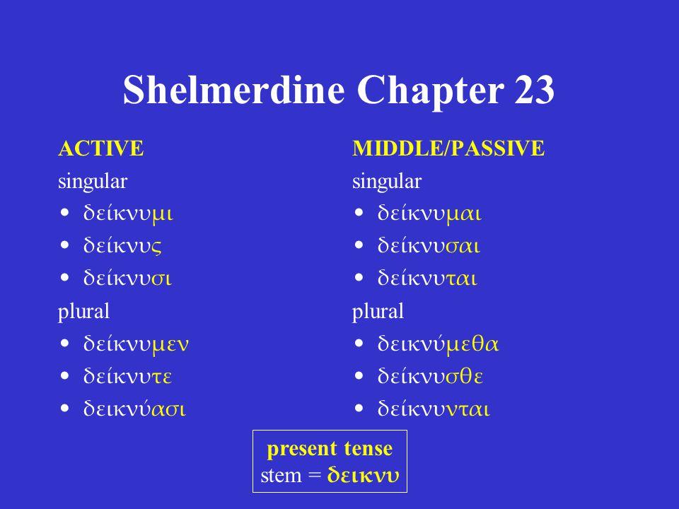 Shelmerdine Chapter 23 ACTIVE singular δείκνυμι δείκνυς δείκνυσι plural δείκνυμεν δείκνυτε δεικνύασι MIDDLE/PASSIVE singular δείκνυμαι δείκνυσαι δείκν