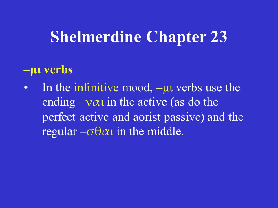 Shelmerdine Chapter 23 –μι verbs Ιn the infinitive mood, –μι verbs use the ending – ναι in the active (as do the perfect active and aorist passive) and the regular – σθαι in the middle.