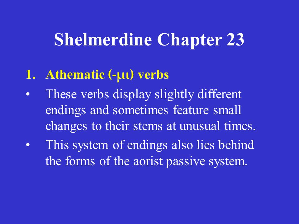 Shelmerdine Chapter 23 1.Athematic (-μι) verbs These verbs display slightly different endings and sometimes feature small changes to their stems at unusual times.