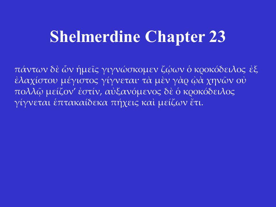 Shelmerdine Chapter 23 πάντων δὲ ὧν ἡμεῖς γιγνώσκομεν ζῴων ὁ κροκόδειλος ἐξ ἐλαχίστου μέγιστος γίγνεται· τὰ μὲν γὰρ ᾠὰ χηνῶν οὐ πολλῷ μείζον' ἐστίν, α