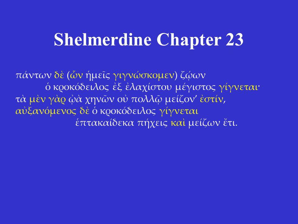 Shelmerdine Chapter 23 πάντων δὲ (ὧν ἡμεῖς γιγνώσκομεν) ζῴων ὁ κροκόδειλος ἐξ ἐλαχίστου μέγιστος γίγνεται· τὰ μὲν γὰρ ᾠὰ χηνῶν οὐ πολλῷ μείζον' ἐστίν,
