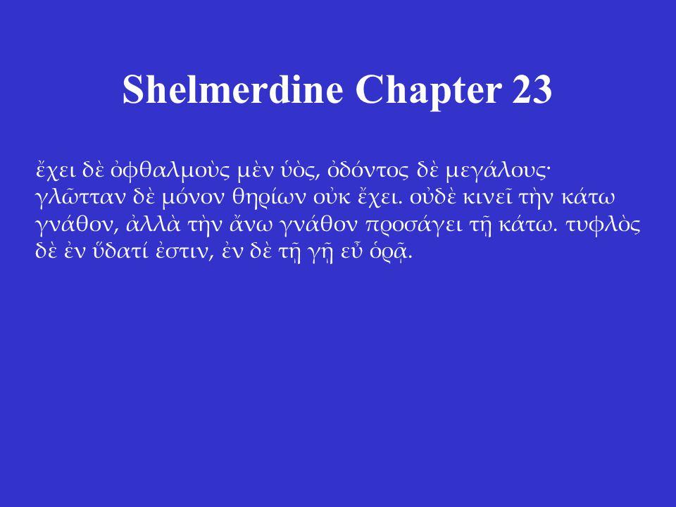 Shelmerdine Chapter 23 ἔχει δὲ ὀφθαλμοὺς μὲν ὑὸς, ὀδόντος δὲ μεγάλους· γλῶτταν δὲ μόνον θηρίων οὐκ ἔχει. οὐδὲ κινεῖ τὴν κάτω γνάθον, ἀλλὰ τὴν ἄνω γνάθ