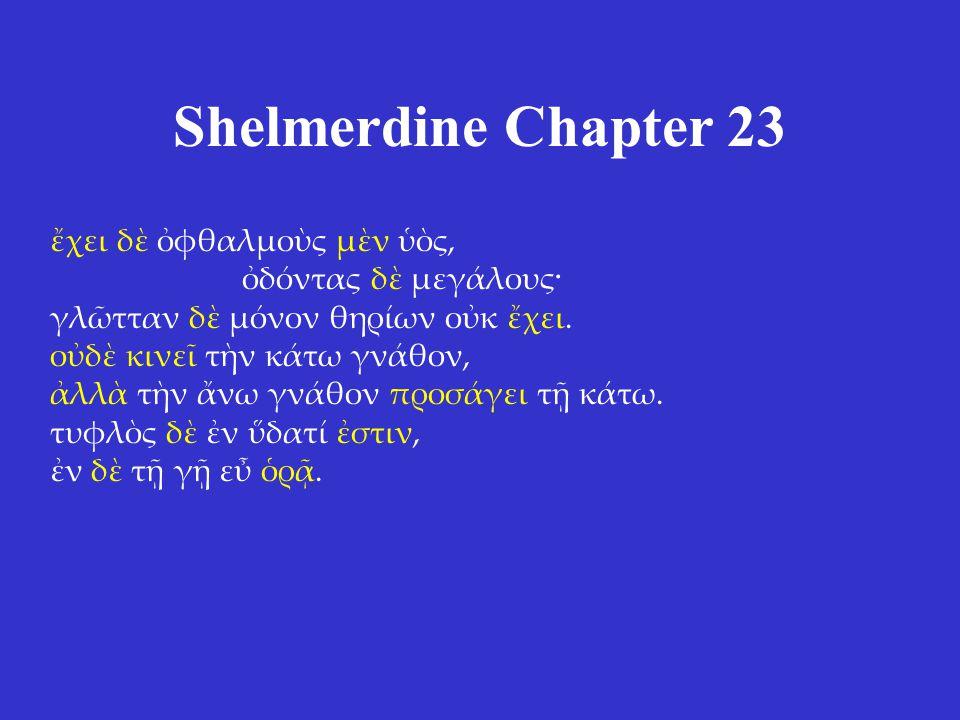 Shelmerdine Chapter 23 ἔχει δὲ ὀφθαλμοὺς μὲν ὑὸς, ὀδόντας δὲ μεγάλους· γλῶτταν δὲ μόνον θηρίων οὐκ ἔχει. οὐδὲ κινεῖ τὴν κάτω γνάθον, ἀλλὰ τὴν ἄνω γνάθ
