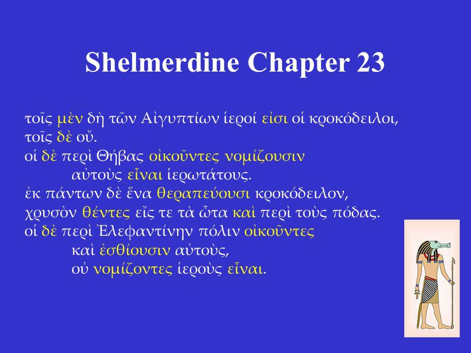 Shelmerdine Chapter 23 τοῖς μὲν δὴ τῶν Αἰγυπτίων ἱεροί εἰσι οἱ κροκόδειλοι, τοῖς δὲ οὔ. οἱ δὲ περὶ Θήβας οἰκοῦντες νομίζουσιν αὐτοὺς εἶναι ἱερωτάτους.