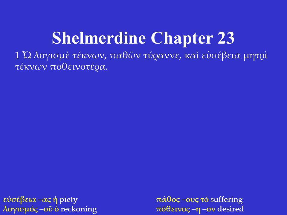 Shelmerdine Chapter 23 1 Ὦ λογισμὲ τέκνων, παθῶν τύραννε, καὶ εὐσέβεια μητρὶ τέκνων ποθεινοτέρα. εὐσέβεια –ας ἡ piety λογισμός –οῦ ὁ reckoning πάθος –