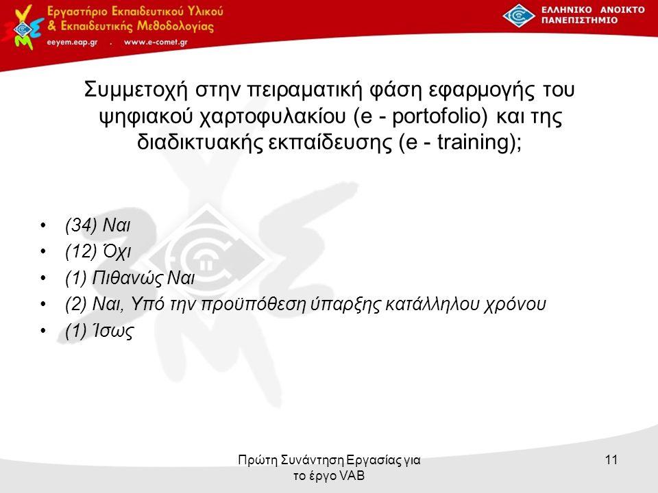 Συμμετοχή στην πειραματική φάση εφαρμογής του ψηφιακού χαρτοφυλακίου (e - portofolio) και της διαδικτυακής εκπαίδευσης (e - training); (34) Ναι (12) Όχι (1) Πιθανώς Ναι (2) Ναι, Υπό την προϋπόθεση ύπαρξης κατάλληλου χρόνου (1) Ίσως Πρώτη Συνάντηση Εργασίας για το έργο VAB 11