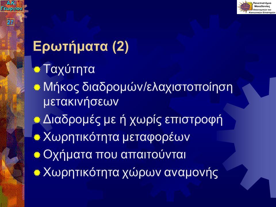 Α.Κ. Γεωργίου 27 Ερωτήματα (2)  Ταχύτητα  Μήκος διαδρομών/ελαχιστοποίηση μετακινήσεων  Διαδρομές με ή χωρίς επιστροφή  Χωρητικότητα μεταφορέων  Ο