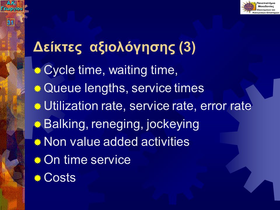 Α.Κ. Γεωργίου 31 Δείκτες αξιολόγησης (3)  Cycle time, waiting time,  Queue lengths, service times  Utilization rate, service rate, error rate  Bal