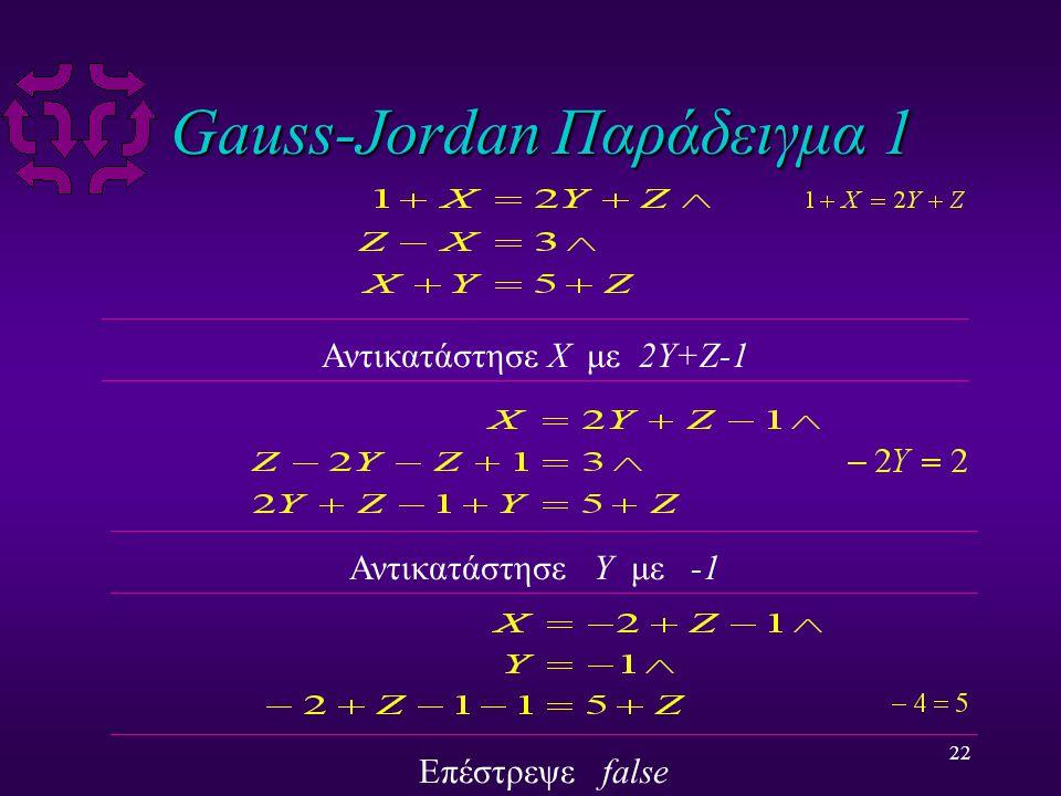 22 Gauss-Jordan Παράδειγμα 1 Αντικατάστησε X με 2Y+Z-1 Αντικατάστησε Y με -1 Επέστρεψε false