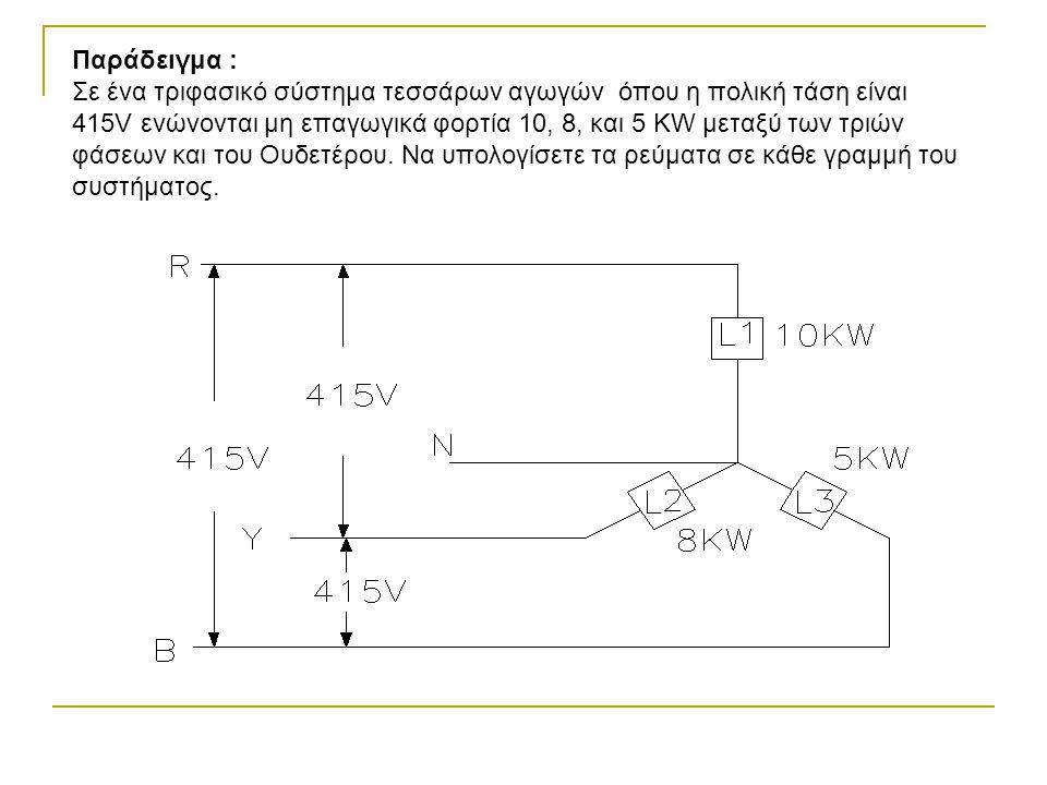 Παράδειγμα : Σε ένα τριφασικό σύστημα τεσσάρων αγωγών όπου η πολική τάση είναι 415V ενώνονται μη επαγωγικά φορτία 10, 8, και 5 KW μεταξύ των τριών φάσ