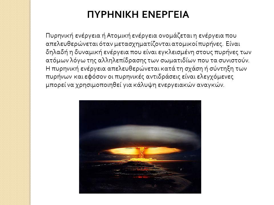 ΠΥΡΗΝΙΚΗ ΕΝΕΡΓΕΙΑ Πυρηνική ενέργεια ή Ατομική ενέργεια ονομάζεται η ενέργεια που απελευθερώνεται όταν μετασχηματίζονται ατομικοί πυρήνες.