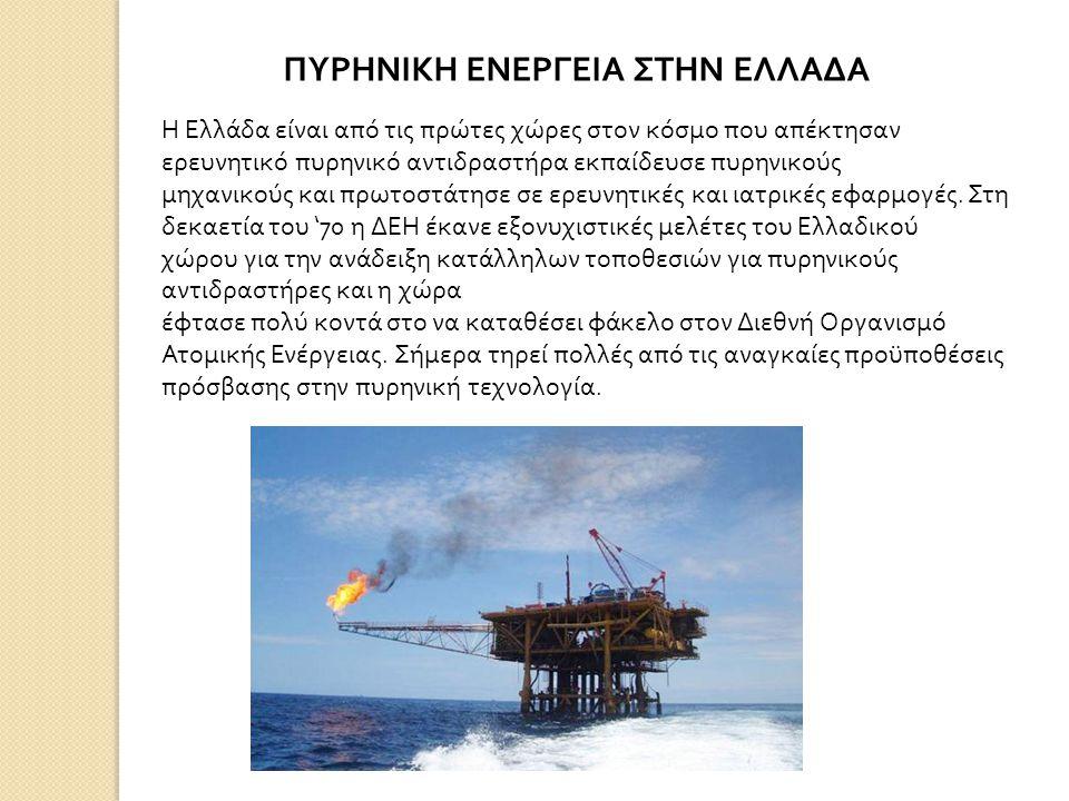 ΠΥΡΗΝΙΚΗ ΕΝΕΡΓΕΙΑ ΣΤΗΝ ΕΛΛΑΔΑ Η Ελλάδα είναι από τις πρώτες χώρες στον κόσμο που απέκτησαν ερευνητικό πυρηνικό αντιδραστήρα εκπαίδευσε πυρηνικούς μηχανικούς και πρωτοστάτησε σε ερευνητικές και ιατρικές εφαρμογές.