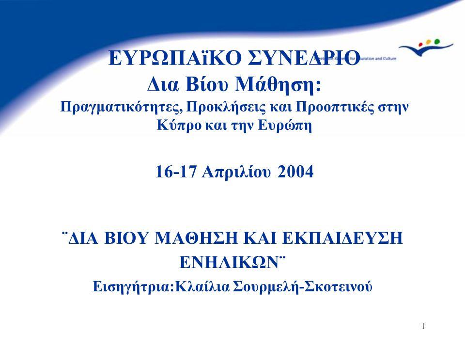 1 ΕΥΡΩΠΑïΚΟ ΣΥΝΕΔΡΙΟ Δια Βίου Μάθηση: Πραγματικότητες, Προκλήσεις και Προοπτικές στην Κύπρο και την Ευρώπη 16-17 Απριλίου 2004 ¨ΔΙΑ ΒΙΟΥ ΜΑΘΗΣΗ ΚΑΙ ΕΚΠΑΙΔΕΥΣΗ ΕΝΗΛΙΚΩΝ¨ Εισηγήτρια:Κλαίλια Σουρμελή-Σκοτεινού