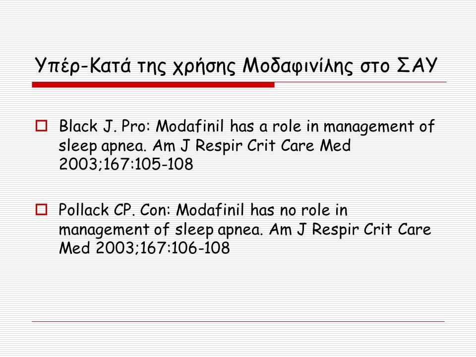 Υπέρ-Κατά της χρήσης Μοδαφινίλης στο ΣΑΥ  Black J. Pro: Modafinil has a role in management of sleep apnea. Am J Respir Crit Care Med 2003;167:105-108