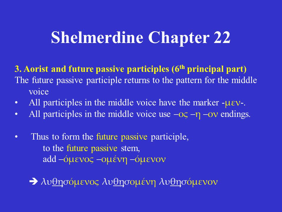 Shelmerdine Chapter 22 3. Aorist and future passive participles (6 th principal part) The future passive participle returns to the pattern for the mid
