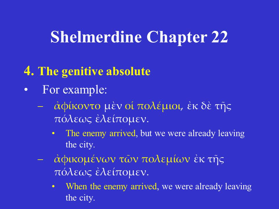 Shelmerdine Chapter 22 4. The genitive absolute For example: –ἀφίκοντο μὲν οἱ πολέμιοι, ἐκ δὲ τῆς πόλεως ἐλείπομεν. The enemy arrived, but we were alr