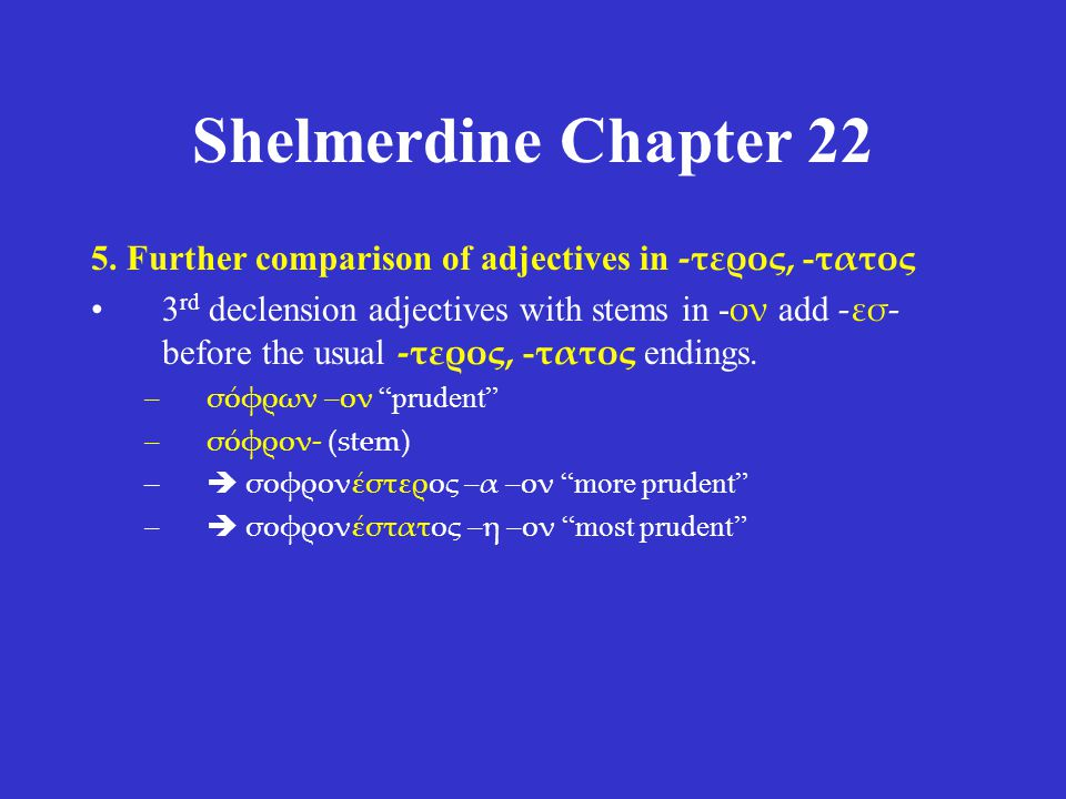 Shelmerdine Chapter 22 5. Further comparison of adjectives in -τερος, - τατος 3 rd declension adjectives with stems in - ον add -εσ- before the usual
