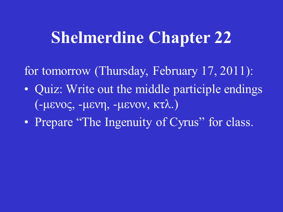 Shelmerdine Chapter 22 for tomorrow (Thursday, February 17, 2011): Quiz: Write out the middle participle endings (-μενος, -μενη, -μενον, κτλ.) Prepare The Ingenuity of Cyrus for class.