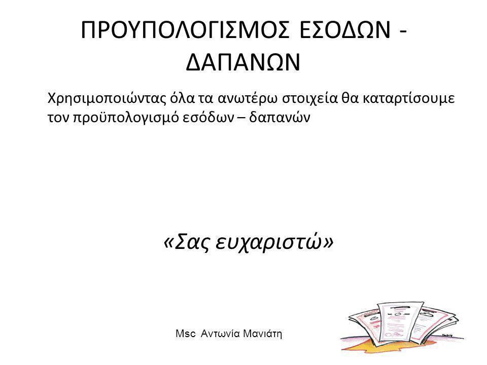 ΠΡΟΥΠΟΛΟΓΙΣΜΟΣ ΕΣΟΔΩΝ - ΔΑΠΑΝΩΝ Χρησιμοποιώντας όλα τα ανωτέρω στοιχεία θα καταρτίσουμε τον προϋπολογισμό εσόδων – δαπανών «Σας ευχαριστώ» Msc Αντωνία Μανιάτη