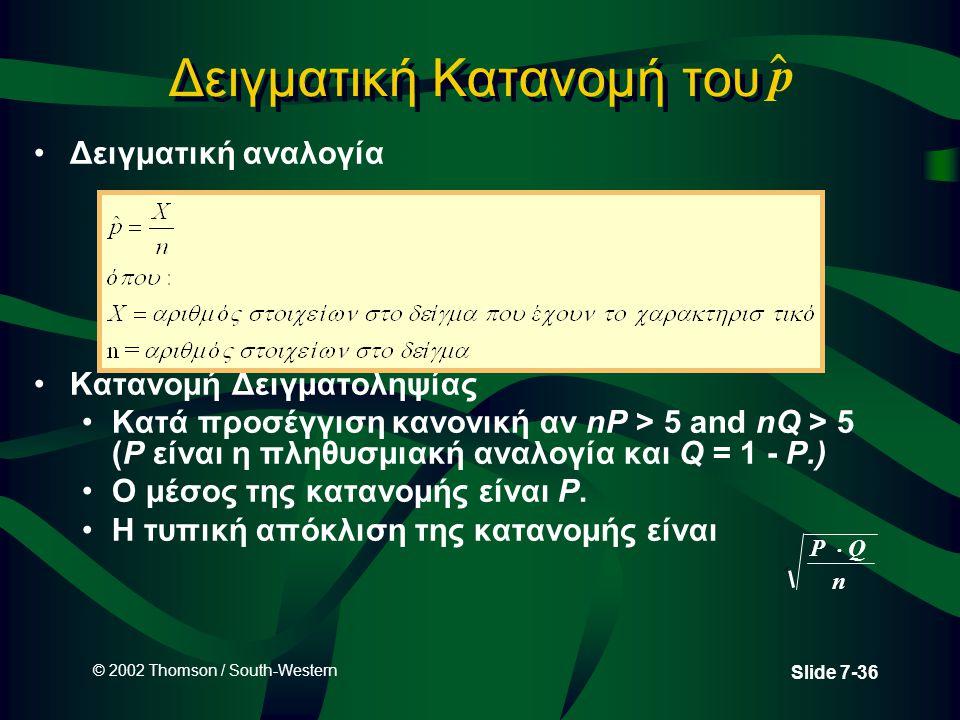 © 2002 Thomson / South-Western Slide 7-36 Δειγματική Κατανομή του p  Δειγματική αναλογία Κατανομή Δειγματοληψίας Κατά προσέγγιση κανονική αν nP > 5 and nQ > 5 (P είναι η πληθυσμιακή αναλογία και Q = 1 - P.) Ο μέσος της κατανομής είναι P.