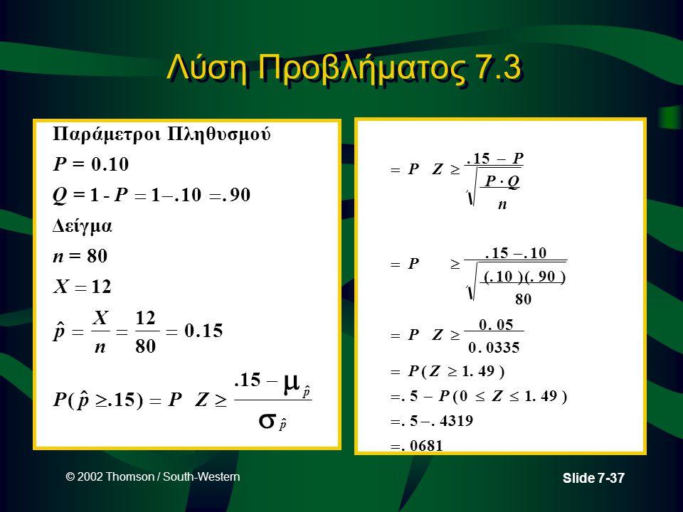 © 2002 Thomson / South-Western Slide 7-37 Λύση Προβλήματος 7.3 Παράμετροι Πληθυσμού =. =- Δείγμα = P QP n X p X n PpPZ p p 010 11 90 80 12 80 015 