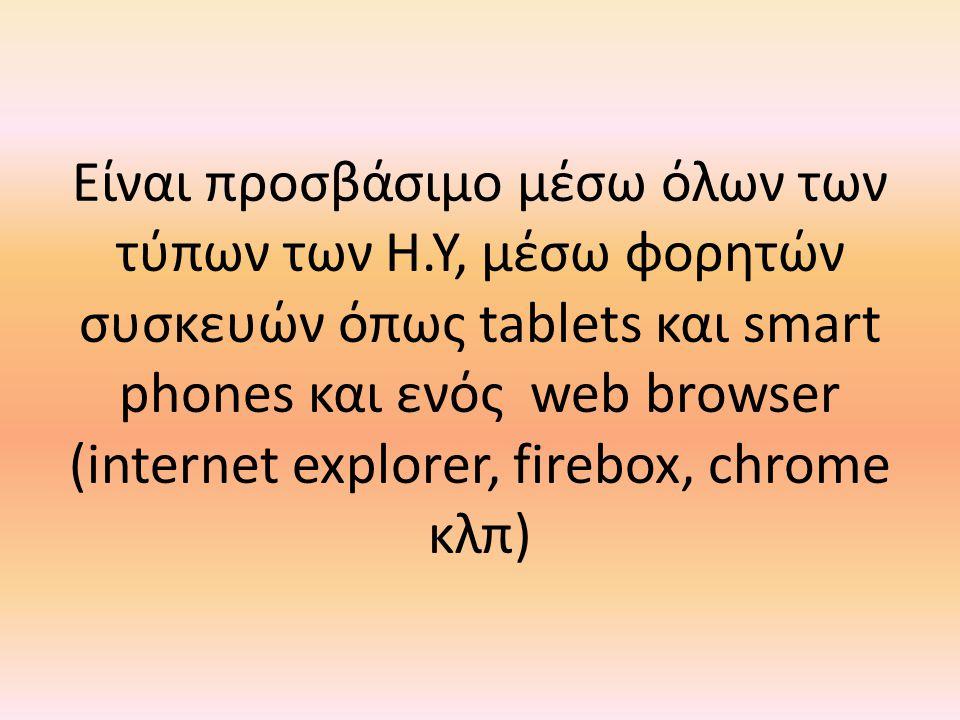 Είναι προσβάσιμο μέσω όλων των τύπων των Η.Υ, μέσω φορητών συσκευών όπως tablets και smart phones και ενός web browser (internet explorer, firebox, ch