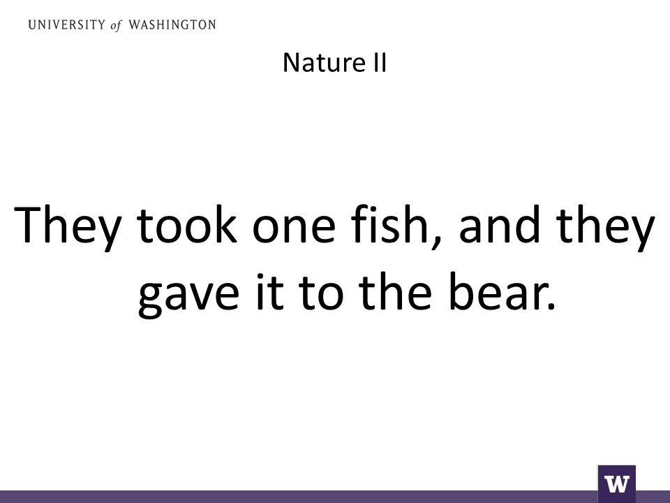 Nature II They took one fish, and they gave it to the bear.