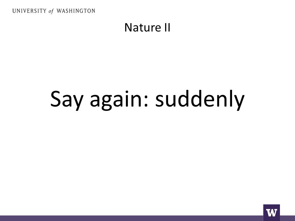 Nature II Say again: suddenly