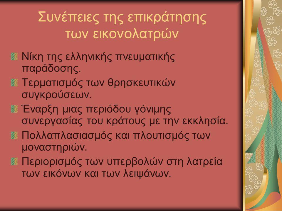 Συνέπειες της επικράτησης των εικονολατρών Νίκη της ελληνικής πνευματικής παράδοσης. Τερματισμός των θρησκευτικών συγκρούσεων. Έναρξη μιας περιόδου γό