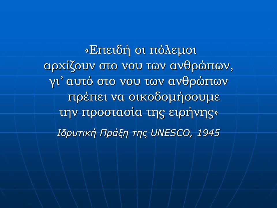 «Επειδή οι πόλεμοι «Επειδή οι πόλεμοι αρχίζουν στο νου των ανθρώπων, γι' αυτό στο νου των ανθρώπων πρέπει να οικοδομήσουμε την προστασία της ειρήνης» Ιδρυτική Πράξη της UNESCO, 1945