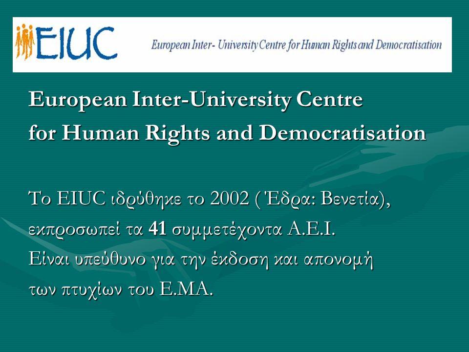 European Inter-University Centre for Human Rights and Democratisation Tο EIUC ιδρύθηκε το 2002 ( Έδρα: Βενετία), εκπροσωπεί τα 41 συμμετέχοντα Α.Ε.Ι.