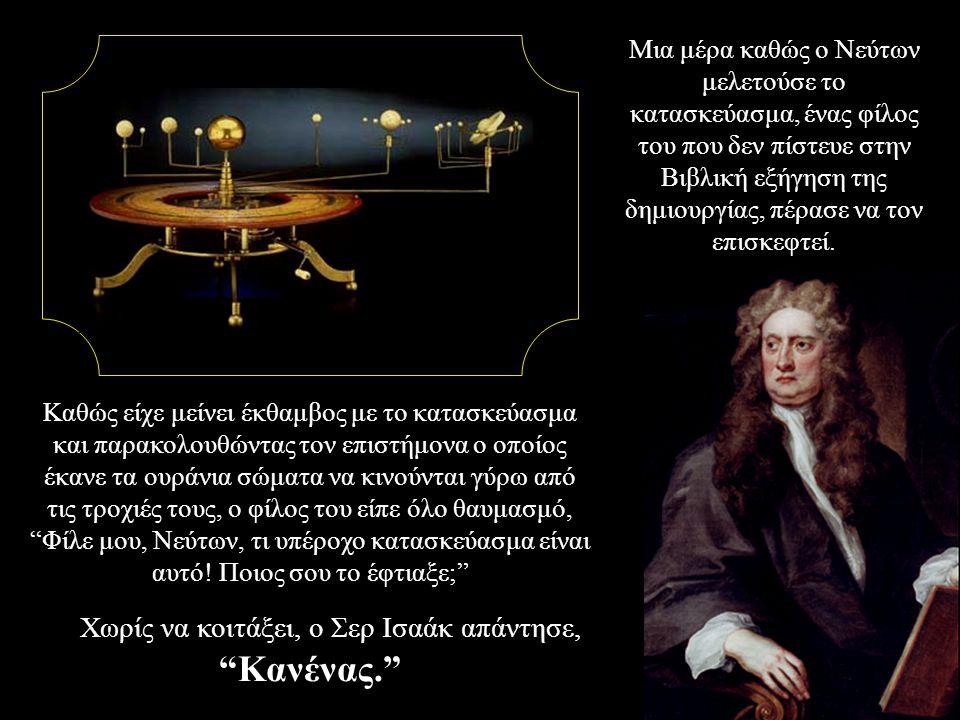 Μια μέρα καθώς ο Νεύτων μελετούσε το κατασκεύασμα, ένας φίλος του που δεν πίστευε στην Βιβλική εξήγηση της δημιουργίας, πέρασε να τον επισκεφτεί. Καθώ