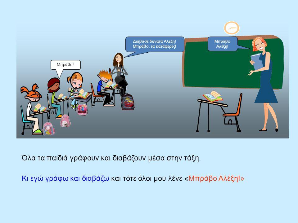 Όλα τα παιδιά γράφουν και διαβάζουν μέσα στην τάξη. Κι εγώ γράφω και διαβάζω και τότε όλοι μου λένε «Μπράβο Αλέξη!» Ανάγνωση Διάβασε δυνατά Αλέξη! Μπρ