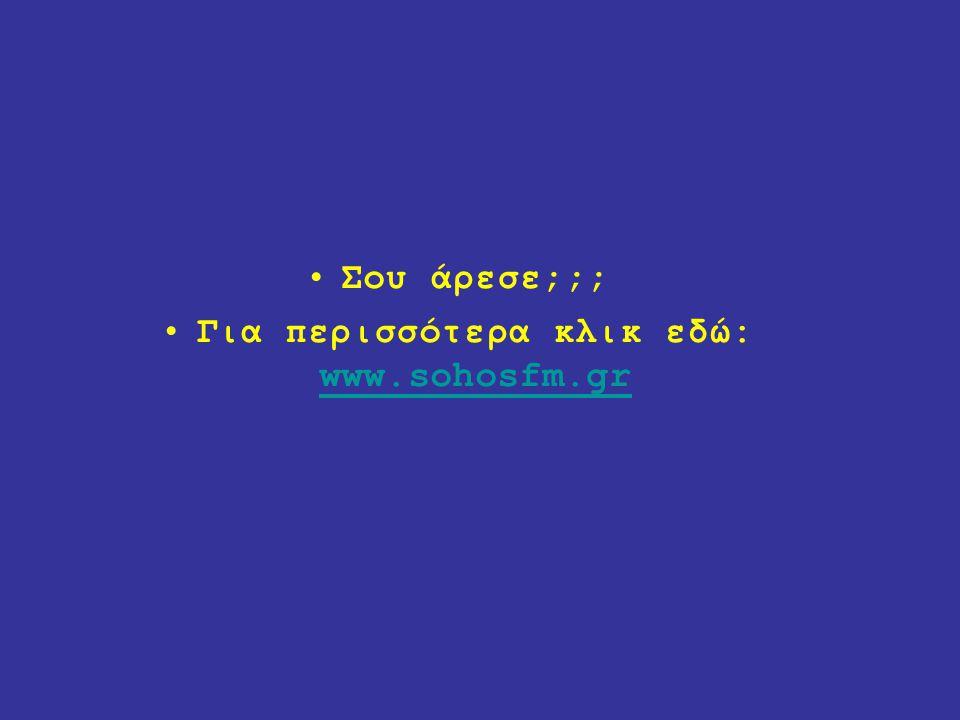 Σου άρεσε;;; Για περισσότερα κλικ εδώ: www.sohosfm.gr www.sohosfm.gr