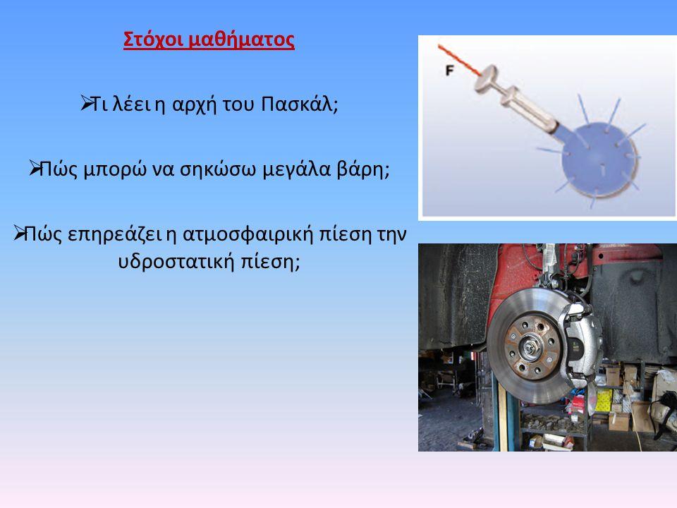Στόχοι μαθήματος  Τι λέει η αρχή του Πασκάλ;  Πώς μπορώ να σηκώσω μεγάλα βάρη;  Πώς επηρεάζει η ατμοσφαιρική πίεση την υδροστατική πίεση;