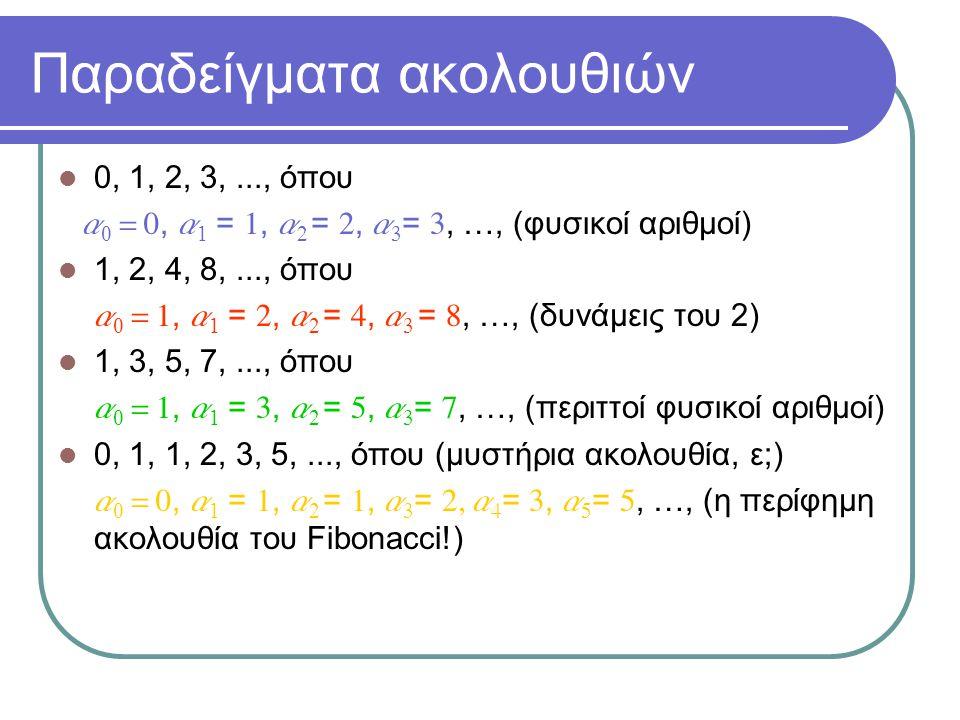 Παραδείγματα ακολουθιών 0, 1, 2, 3,..., όπου a 0 = 0, a 1 = 1, a 2 = 2, a 3 = 3, …, (φυσικοί αριθμοί) 1, 2, 4, 8,..., όπου  a 0 = 1, a 1 = 2, a 2 = 4, a 3 = 8, …, (δυνάμεις του 2) 1, 3, 5, 7,..., όπου  a 0 = 1, a 1 = 3, a 2 = 5, a 3 = 7, …, (περιττοί φυσικοί αριθμοί) 0, 1, 1, 2, 3, 5,..., όπου (μυστήρια ακολουθία, ε;)  a 0 = 0, a 1 = 1, a 2 = 1, a 3 = 2, a 4 = 3, a 5 = 5, …, (η περίφημη ακολουθία του Fibonacci!)