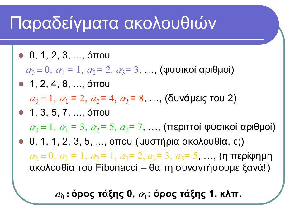 Παραδείγματα ακολουθιών 0, 1, 2, 3,..., όπου a 0 = 0, a 1 = 1, a 2 = 2, a 3 = 3, …, (φυσικοί αριθμοί) 1, 2, 4, 8,..., όπου  a 0 = 1, a 1 = 2, a 2 = 4, a 3 = 8, …, (δυνάμεις του 2) 1, 3, 5, 7,..., όπου  a 0 = 1, a 1 = 3, a 2 = 5, a 3 = 7, …, (περιττοί φυσικοί αριθμοί) 0, 1, 1, 2, 3, 5,..., όπου (μυστήρια ακολουθία, ε;)  a 0 = 0, a 1 = 1, a 2 = 1, a 3 = 2, a 4 = 3, a 5 = 5, …, (η περίφημη ακολουθία του Fibonacci – θα τη συναντήσουμε ξανά!) a 0 : όρος τάξης 0, a 1 : όρος τάξης 1, κλπ.
