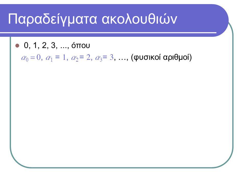 Παραδείγματα ακολουθιών 0, 1, 2, 3,..., όπου a 0 = 0, a 1 = 1, a 2 = 2, a 3 = 3, …, (φυσικοί αριθμοί) 1, 2, 4, 8,..., όπου  a 0 = 1, a 1 = 2, a 2 = 4, a 3 = 8, …, (δυνάμεις του 2)