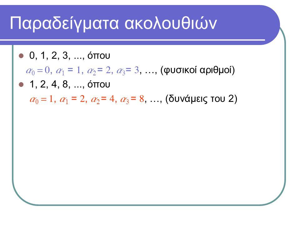 Παραδείγματα ακολουθιών 0, 1, 2, 3,..., όπου a 0 = 0, a 1 = 1, a 2 = 2, a 3 = 3, …, (φυσικοί αριθμοί) 1, 2, 4, 8,..., όπου  a 0 = 1, a 1 = 2, a 2 = 4, a 3 = 8, …, (δυνάμεις του 2) 1, 3, 5, 7,..., όπου  a 0 = 1, a 1 = 3, a 2 = 5, a 3 = 7, …, (περιττοί φυσικοί αριθμοί)