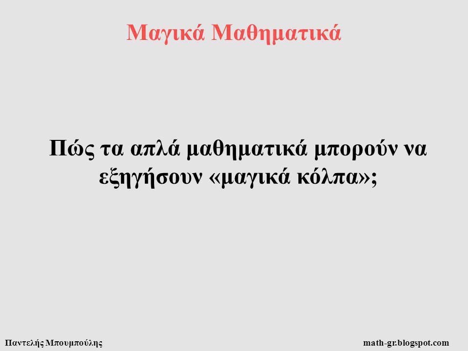 Μαγικά Μαθηματικά Παντελής Μπουμπούληςmath-gr.blogspot.com Πώς τα απλά μαθηματικά μπορούν να εξηγήσουν «μαγικά κόλπα»;