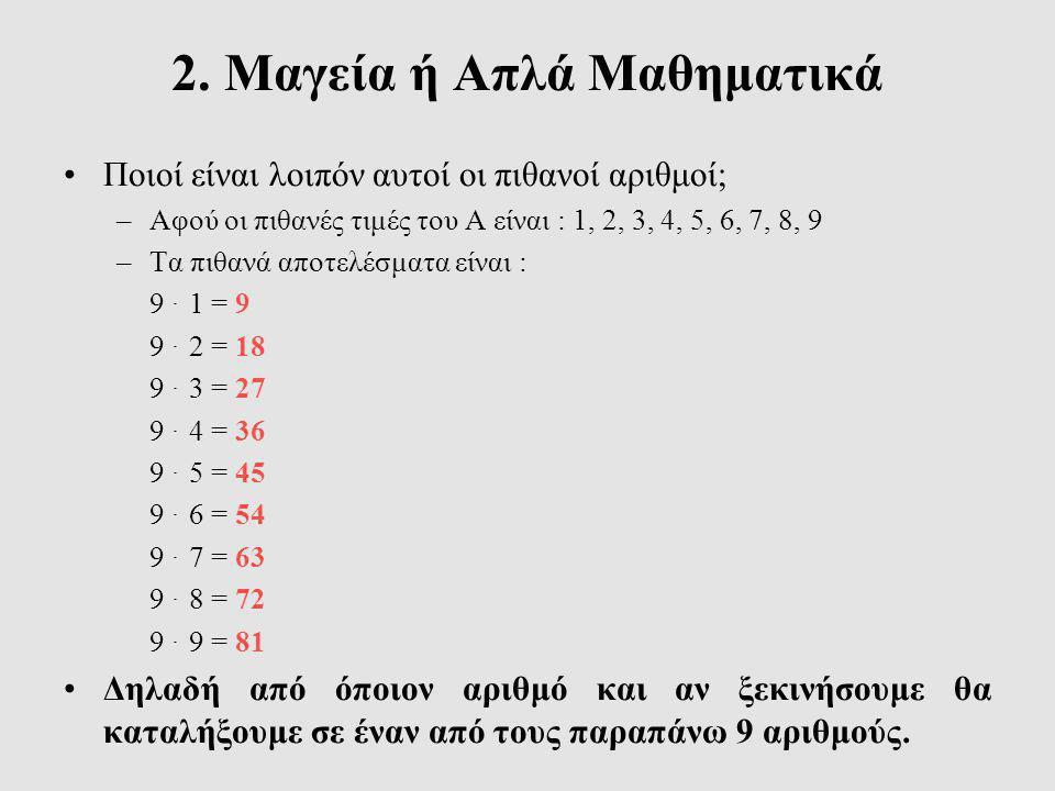2. Μαγεία ή Απλά Μαθηματικά Ποιοί είναι λοιπόν αυτοί οι πιθανοί αριθμοί; –Αφού οι πιθανές τιμές του Α είναι : 1, 2, 3, 4, 5, 6, 7, 8, 9 –Τα πιθανά απο