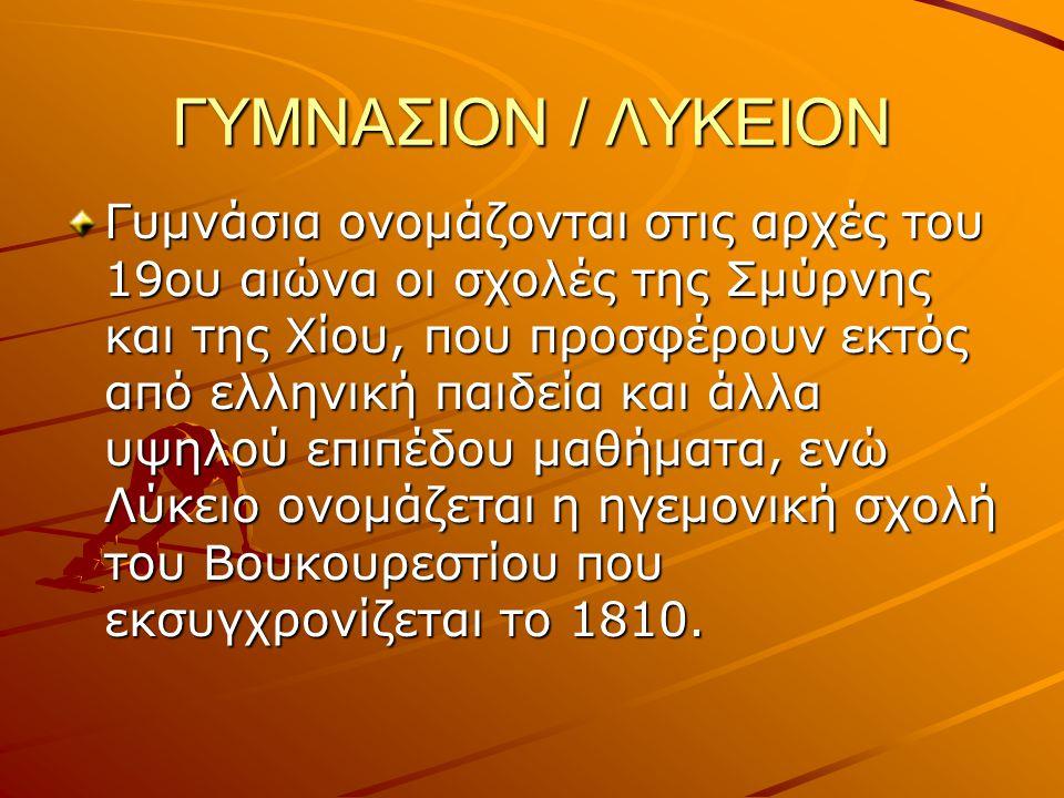 ΓΥΜΝΑΣΙΟΝ / ΛΥΚΕΙΟΝ Γυμνάσια ονομάζονται στις αρχές του 19ου αιώνα οι σχολές της Σμύρνης και της Χίου, που προσφέρουν εκτός από ελληνική παιδεία και ά